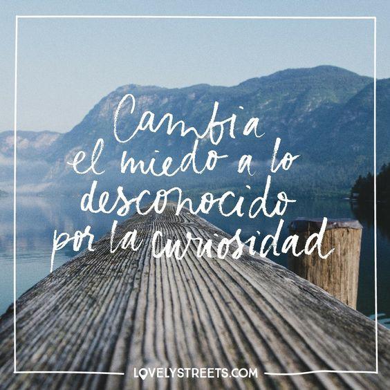 Cambia el miedo a lo desconocido por la curiosidad.;-):