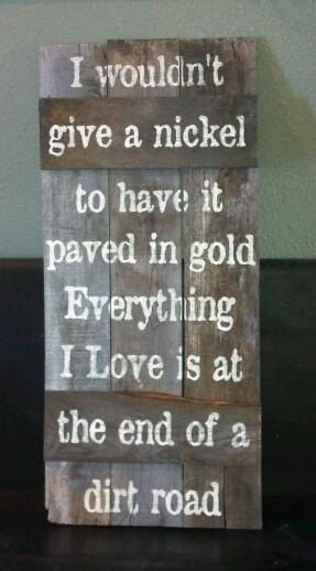 I wouldnt give a nickel to have it paved in gold everything I love is at the end of a dirt road    This sign measures: 16 1/4 x 34    This sign was