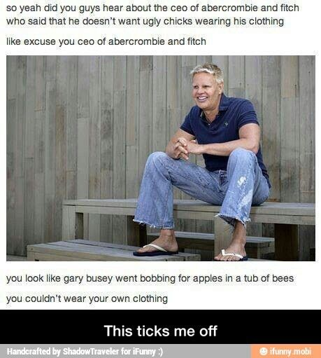Abercrombie says he doesn't want ugly girls to wear his clothes... #youcouldn'twearyourownclothing
