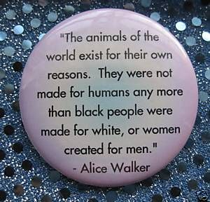 """""""The animals of the world exist for their own reasons. They were not made for humans any more than black people were made for white, or women created for men."""" - Alice Walker"""