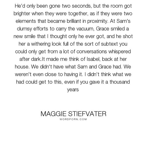"Maggie Stiefvater - ""He'd only been gone two seconds, but the room got brighter…:"