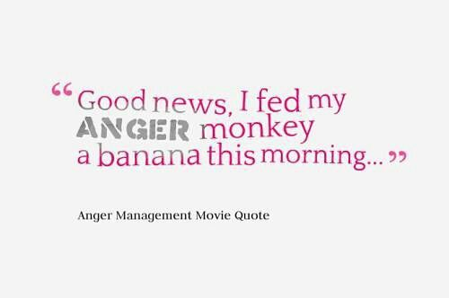 I fed my anger monkey a banana this morning. Anger management movie quote