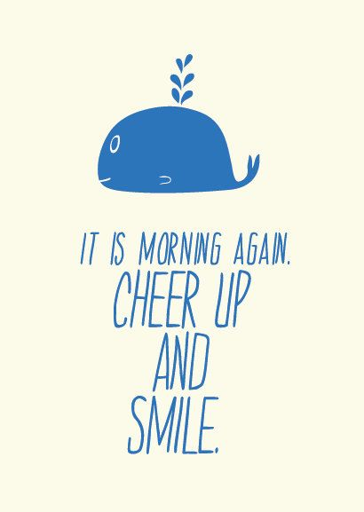 blue whale... it is morning again. cheer up and smile.