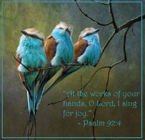 "Psalm 92:4 -"" At the works of your hands, O Lord, I sing for Joy."":"