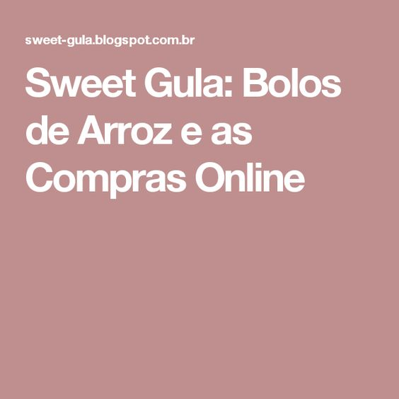 Sweet Gula: Bolos de Arroz e as Compras Online