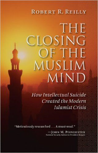 The Closing of the Muslim Mind: How Intellectual Suicide Created the Modern Islamist by Robert R. Reilly