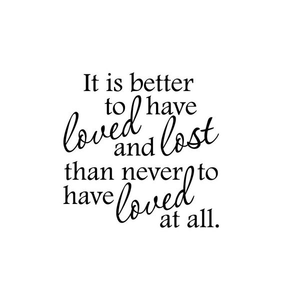 It Is Better To Have Loved And Lost Than Never To Have