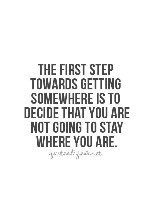 The first step towards getting somewhere is to decide that you are not going to stay where you are.:
