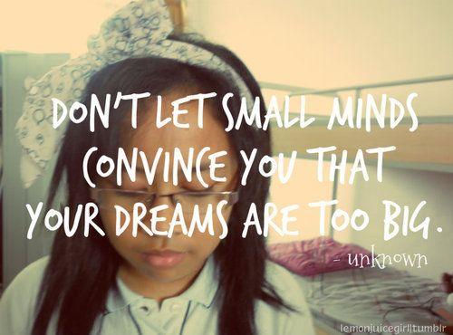 Don't let small minds convince you that your dreams are too big. (Unknown)