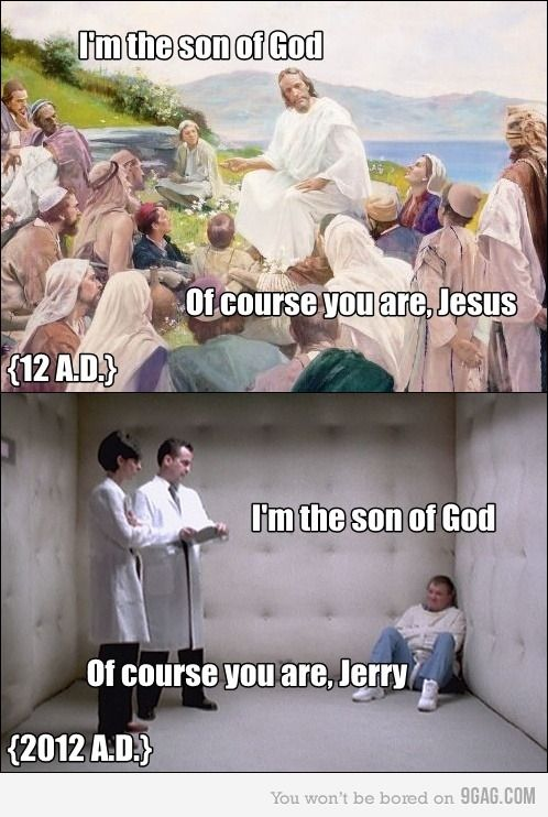 Atheism, Religion, God is Imaginary, Mental Illness, Jesus. 12 A.D. I'm the son of god. Of course you are, Jesus. 2012 A.D. I'm the son of god. Of course you are, Jerry. Nice to know we've advanced somewhat.: