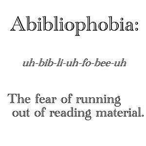 I have Abibliophobia... The fear of running out of things to read
