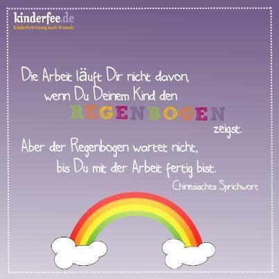Die Arbeit läuft Dir nicht davon, wenn Du Deinem Kind den Regenbogen zeigst. Aber der Regenbogen wartet nicht, bis Du mit der Arbeit fertig bist.  Chinesisches Sprichwort