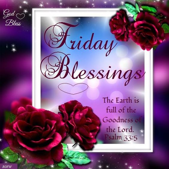 Friday Blessings Psalm 33:5-He loveth righteousness and judgment:the earth is full of the goodness of the Lord: