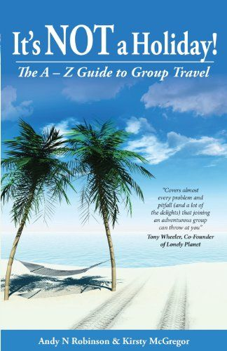 It's NOT a Holiday! The A-Z Guide to Group Travel by Andy N. Robinson