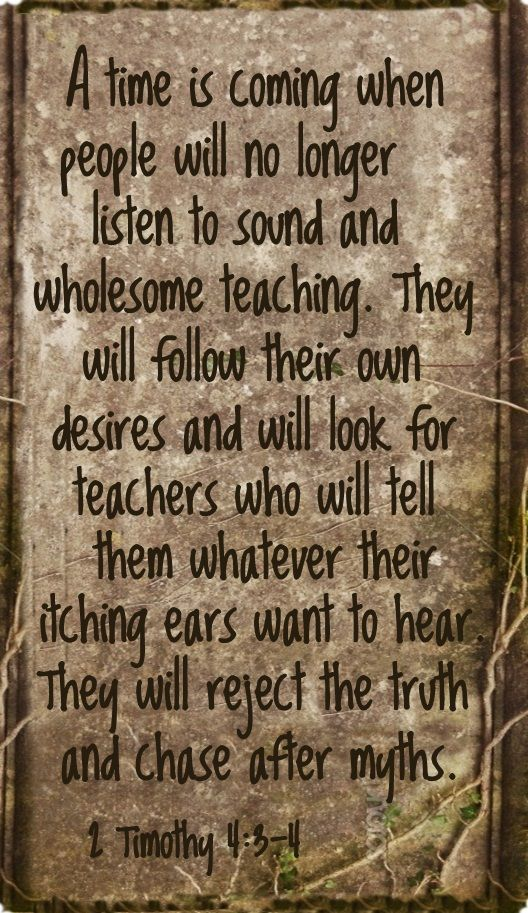 A time is coming when people will no longer listen to sound and wholesome teaching. They will follow their own desires and will look for teachers who will tell them whatever their itching ears want to hear. They will reject the truth and chase after myths. 2 TIMOTHY 4:3-4 / BIBLE IN MY LANGUAGE: