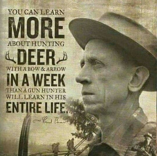 Fred Bear   You can learn more about hunting deer with a bow & arrow in a week than a gun hunter will learn in his entire life.
