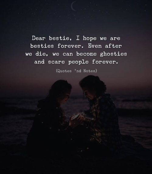 Dear Bestie I Hope We Are Besties Forever Even After We Die We Can Become Ghosties And Scare Pe Friends Forever Quotes True Friendship Quotes Besties Quotes