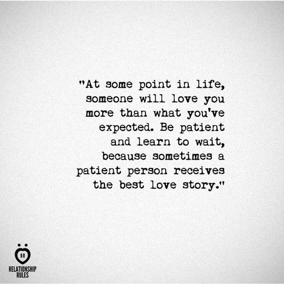 Be patient and learn to wait because sometimes a patient person receives the best love story...... I'm waiting!