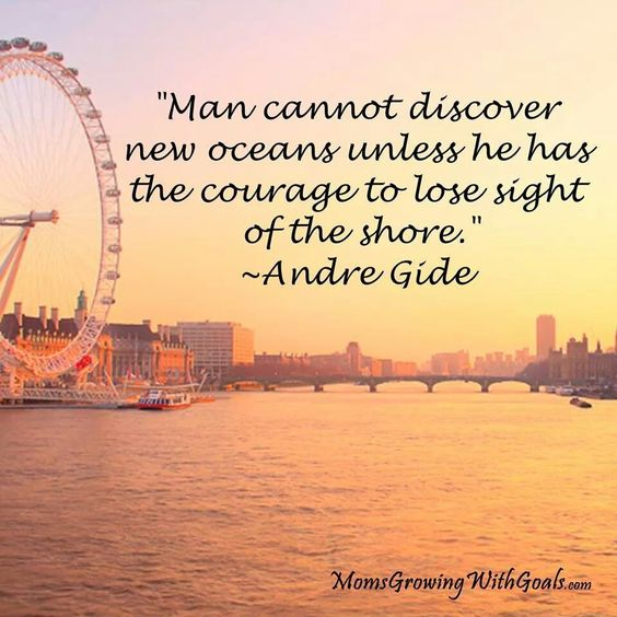 Man cannot discover new oceans unless he has the courage to lose sight of the shore ~ Andre Gide