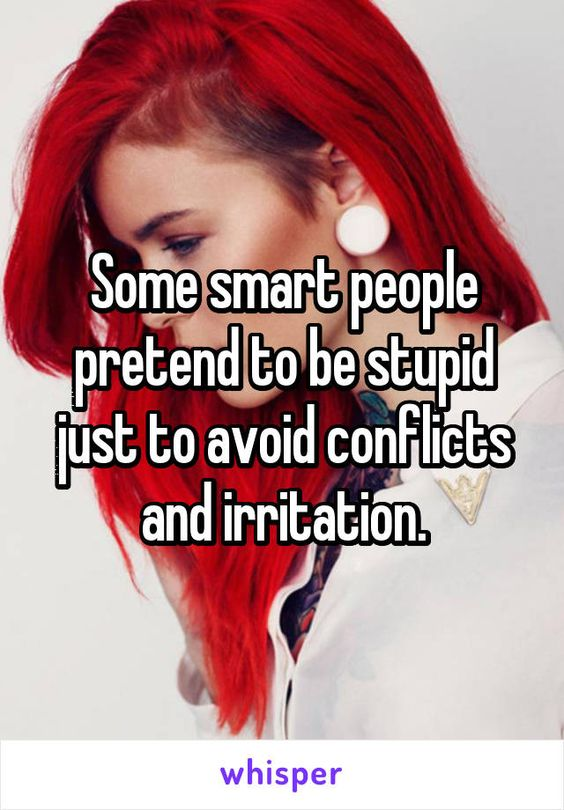 Some smart people pretend to be stupid just to avoid conflicts and irritation.