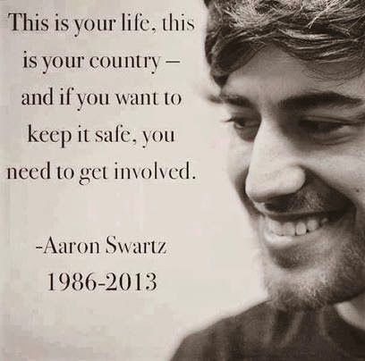 """""""This is your life, this is your country -- and if you want to keep it safe, you need to get involved."""" ~ Aaron Swartz (1986 - 2013)"""