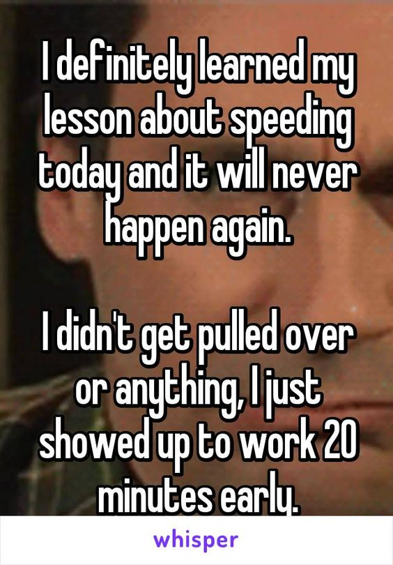 I definitely learned my lesson about speeding today and it will never happen…