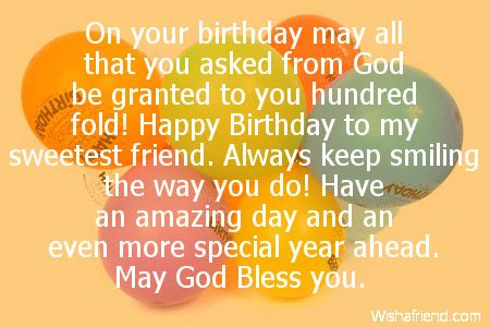 On your birthday may all that you asked from God be granted to you hundred fold! Happy Birthday to my sweetest friend. Always keep smiling the way you do! Have an amazing day and an even more special year ahead. May God Bless you.