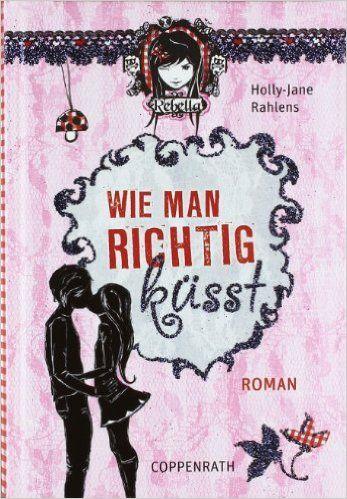 Wie man richtig küsst: (Rebella): Amazon.de: Holly-Jane Rahlens, Marion Rekersdrees, Sabine Ludwig: Bücher