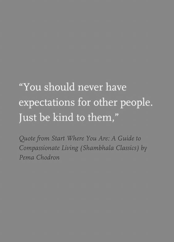 Expectations of others may lead to disappointment. Never expect anything from anyone. Just be kind to them