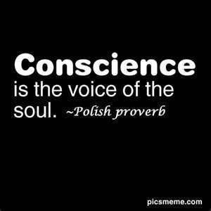 Polish Proverb...sad because so many people out there seem to have no conscience at all.