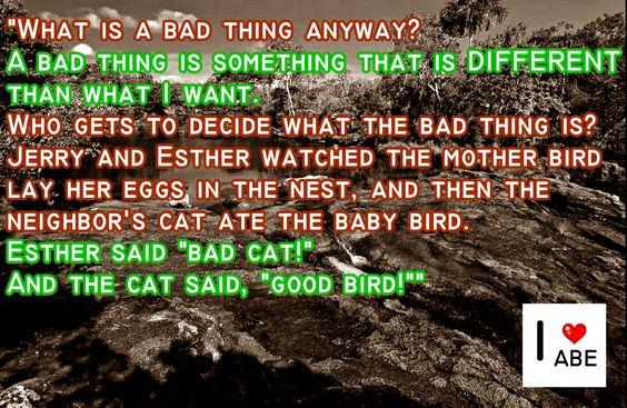 """¿Qué es algo malo de todos modos?  Algo malo es algo que es DIFERENTE de lo que yo quiero.  ¿Quién decide lo que es lo malo?  Jerry y Esther observaron al pájaro madre poner sus huevos en el nido, y luego el gato del vecino se comió la cría del ave.  Esther dijo """"gato malo!""""  Y el gato dijo, """"buen pájaro!"""""""