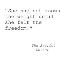 She had not known the weight until she felt the freedom. - Nathaniel Hawthorne, The Scarlet Letter #literary #quotes