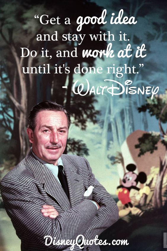 """""""Get a good idea and stay with it. Do it, and work at it, until it's done right."""" – Walt Disney"""