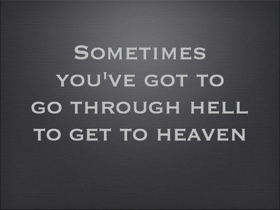 """Sometimes you've got to go through hell to get to heaven."" #quote #unknown #motivation:"