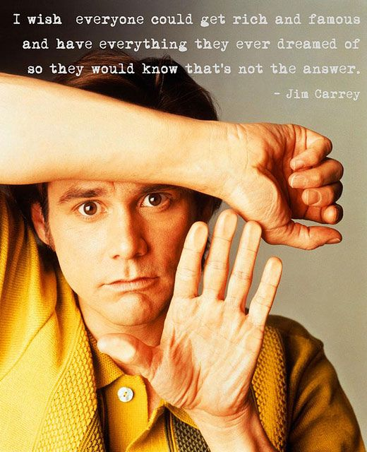 I wish everyone could get rich and famous and have everything they ever dreamed of so they would know that's not the answer. - Jim Carrey: