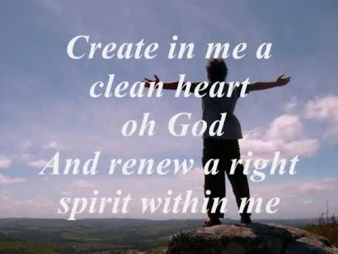 Create in me a Clean Heart    I really never understood that some of these lyrics were written by King David before. Or why he wrote them, Such great lyrics came from his guilt over his sin.