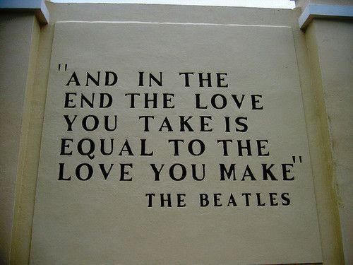 """""""... and in the end, the Love you take is equal to the love you make"""" ~the Beatles"""