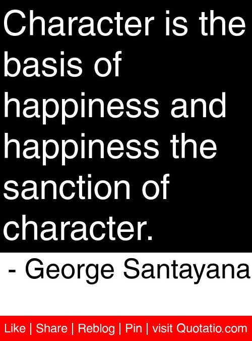 Character is the basis of happiness and happiness the sanction of character. - George Santayana #quotes #quotations