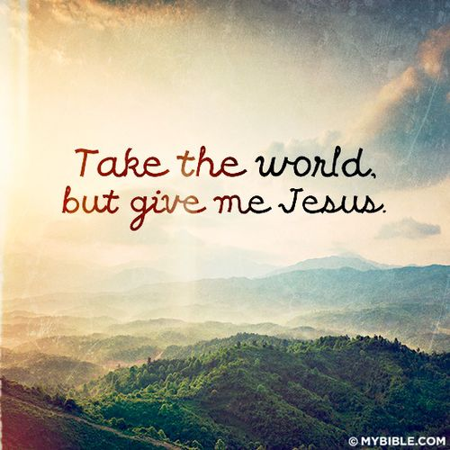 Take the world but give me Jesus