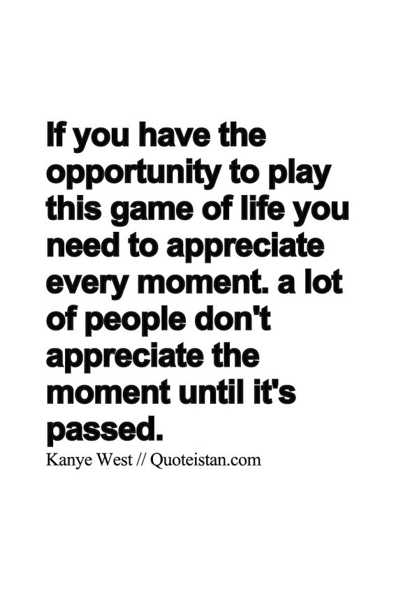 If you have the opportunity to play this game of life you need to appreciate every moment. a lot of people don't appreciate the moment until it's passed.