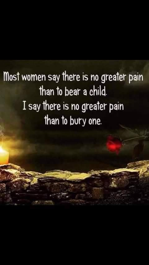 No words are greater true.. I have to say losing my daughter Kim was the worst pain and still is,,