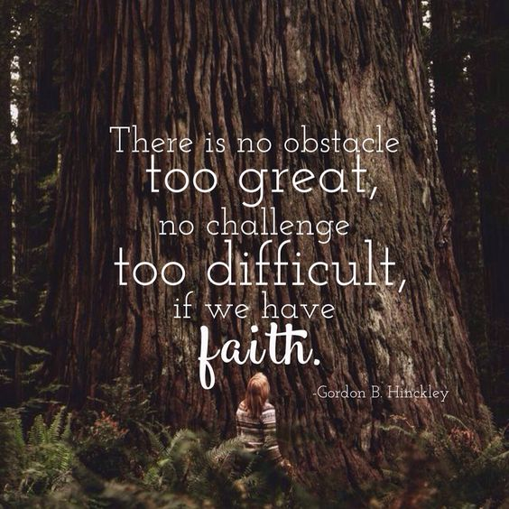 There is no obstacle too great, no challenge too difficult, if we have faith.  –President Gordon B. Hinckley: