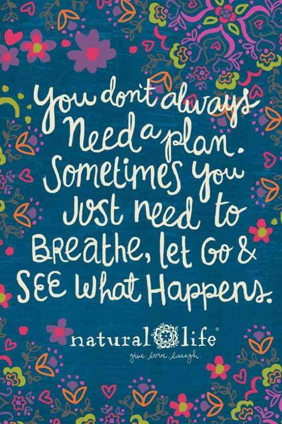 """You don't always need a plan. Sometimes you just need to breathe, let go and see what happens.""- Unknown"