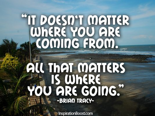 It doesnt matter where you are coming from All that matters is where you are going
