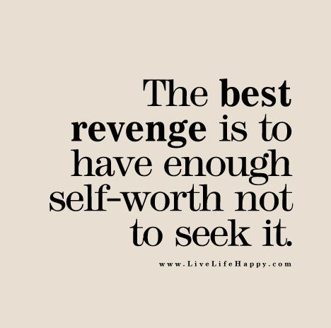 The best revenge is to have enough self-worth not to seek it.: