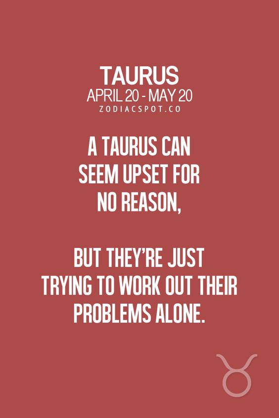 Taurus can seem upset for no reason, but they're just trying to work out their problems alone