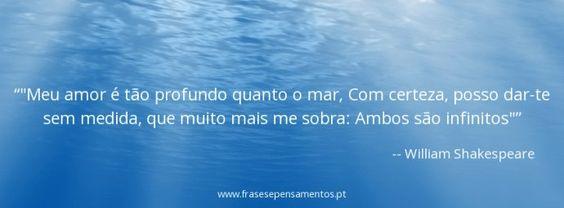 """""""Meu amor é tão profundo quanto o mar, Com certeza, posso dar-te sem medida, que muito mais me sobra: Ambos são infinitos"""""""