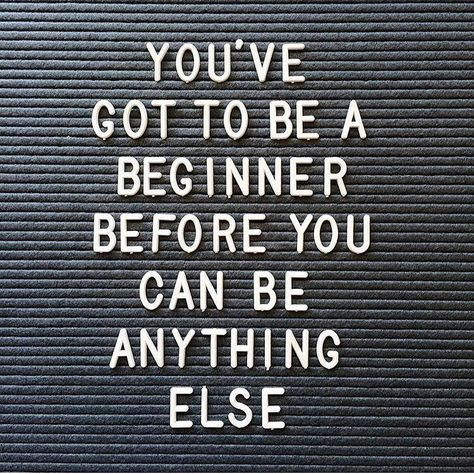 """""""You've got to be a beginner before you can be anything else"""""""