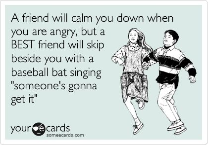 Funny Friendship Ecard: A friend will calm you down when you are angry, but a BEST friend will skip beside you with a baseball bat singing 'someone's gonna get it'. I miss you Nicky :(