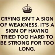 Crying isn't a sign of weakness. It's a sign of having tried to hard to be strong for too long.